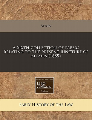 Proquest, Eebo Editions A Sixth Collection of Papers Relating to the Present Juncture of Affairs (1689) by Anon [Paperback] at Sears.com